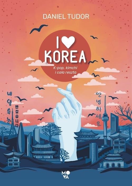 I love Korea. K-pop, kimchi i cała reszta Tudor Daniel