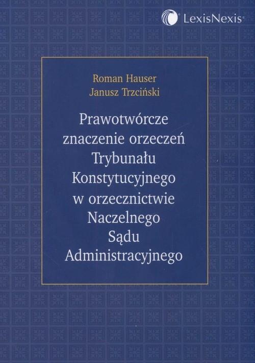 Prawotwórcze znaczenie orzeczeń TK w orzecznictwie NSA Hauser Roman, Trzciński Janusz