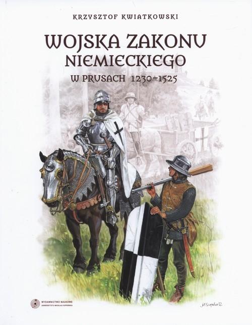 Wojska zakonu niemieckiego w Prusach 1230-1525 Kwiatkowski Krzysztof