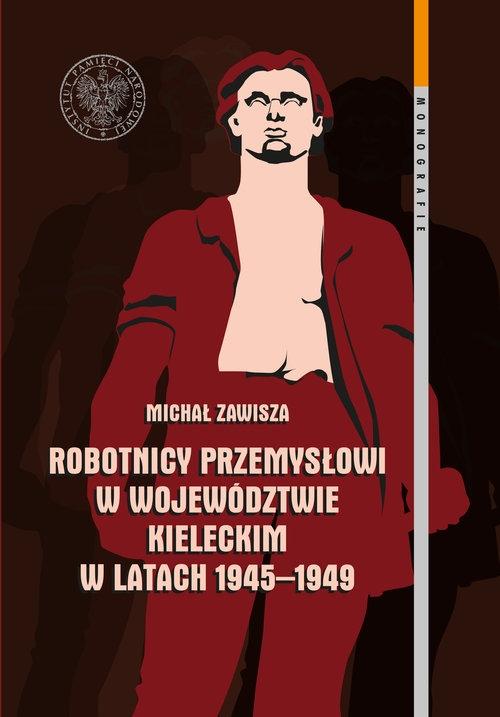 Robotnicy przemysłowi w województwie kieleckim w latach 1945-1949 Zawisza Michał