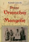 Przez Urianchaj i Mongolię Wspomnienia z lat 1920-1921 Giżycki Kamil
