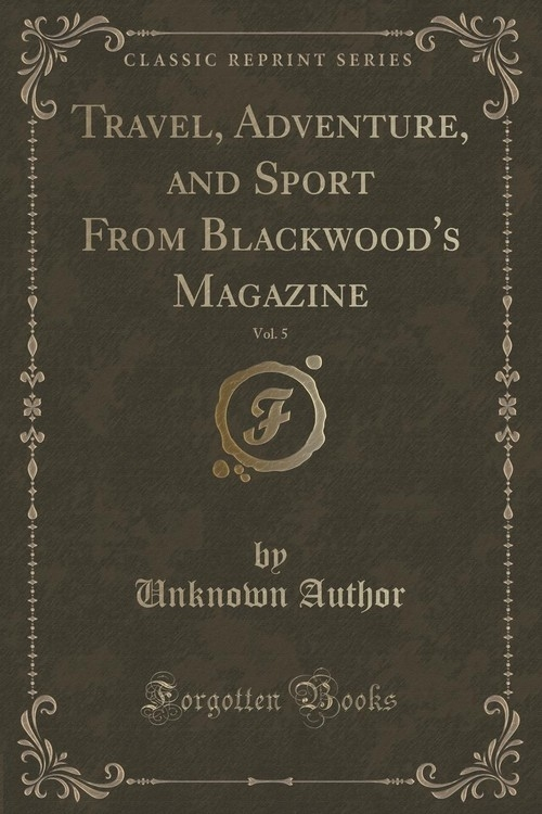Travel, Adventure, and Sport From Blackwood's Magazine, Vol. 5 (Classic Reprint) Author Unknown