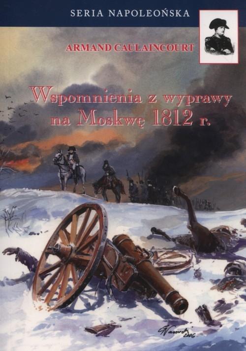 Wspomnienia z wyprawy na Moskwę 1812 r. Caulaincourt Armand