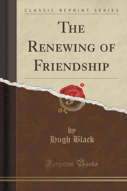 The Renewing of Friendship (Classic Reprint) Black Hugh
