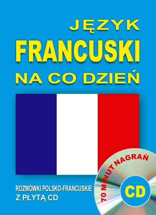 Język francuski na co dzień. Rozmówki polsko-francuskie z płytą CD
