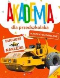 Akademia dla przedszkolaka. Maszyny budowlane opracowanie zbiorowe