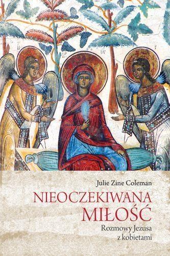 Nieoczekiwana miłość Rozmowy Jezusa z kobietami Coleman Julie Zine