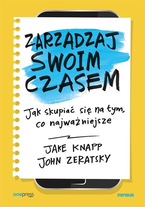 Zarządzaj swoim czasem Jak skupiać się na tym, co najważniejsze (Uszkodzona okładka) Knapp Jake, Zeratsky John