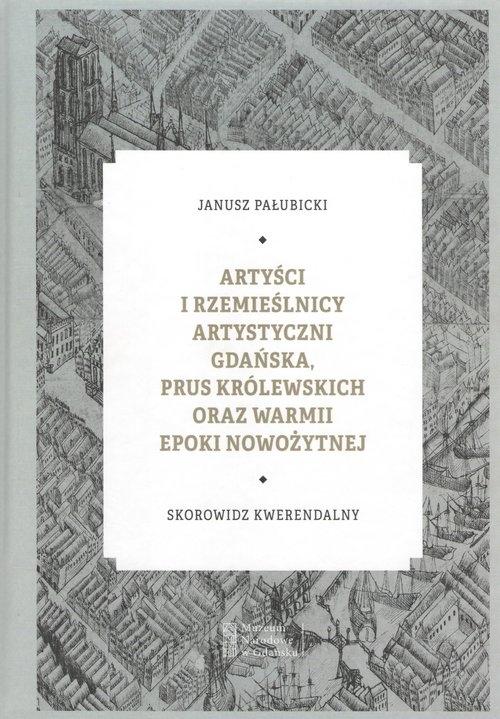 Artyści i rzemieślnicy artystyczni Gdańska, Prus Królewskich oraz Warmii epoki nowożytnej. Skorowidz kwerendalny. - Pałubicki Janusz - książka