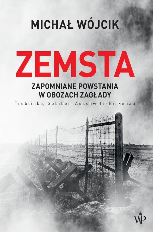 Zemsta. Zapomniane powstania w obozach Zagłady: Treblinka, Sobibór, Auschwitz-Birkenau Wójcik Michał