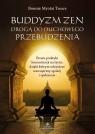 Buddyzm zen drogą do duchowego przebudzenia. Proste praktyki koncentracji na życiu, dzięki którym odzyskasz wewnętrzny spokój i spełnienie
