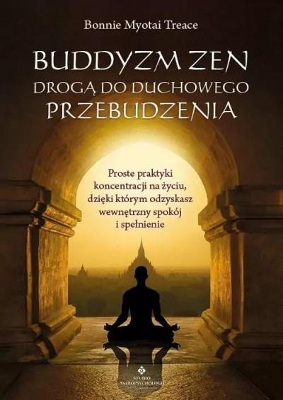 Buddyzm zen drogą do duchowego przebudzenia. Proste praktyki koncentracji na życiu, dzięki którym odzyskasz wewnętrzny spokój i spełnienie Treace Bonnie Myotai