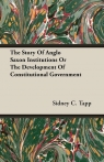 The Story Of Anglo Saxon Institutions Or The Development Of Constitutional Government