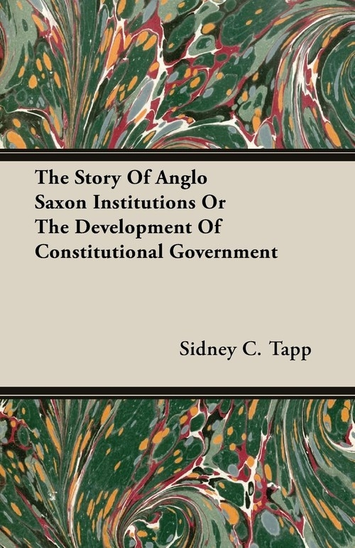 The Story Of Anglo Saxon Institutions Or The Development Of Constitutional Government Tapp Sidney C.