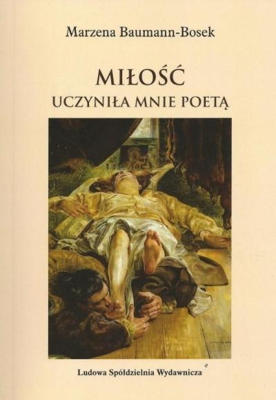 Miłość uczyniła mnie poetą Marzena Bauman-Bosek