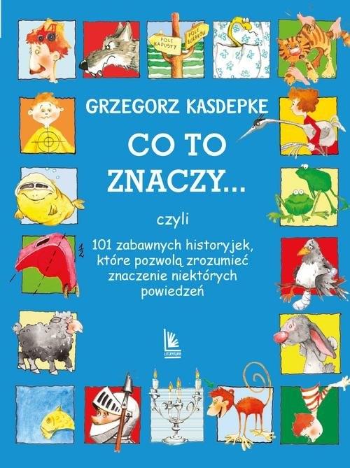 CO TO ZNACZY... 101 zabawnych historyjek które pozwolą zrozumieć znaczenie niektórych powiedzeń Kasdepke Grzegorz