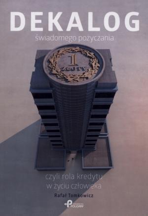 Dekalog świadomego pożyczania czyli rola kredytu w życiu człowieka Tomkowicz Rafał