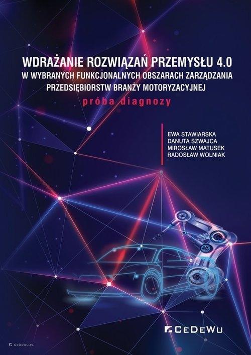 Wdrażanie rozwiązań Przemysłu 4.0 w wybranych funkcjonalnych obszarach zarządzania przedsiębiorstw b Ewa Stawiarska, Danuta Szwajca, Mirosław Matusek, Radosław Wolniak