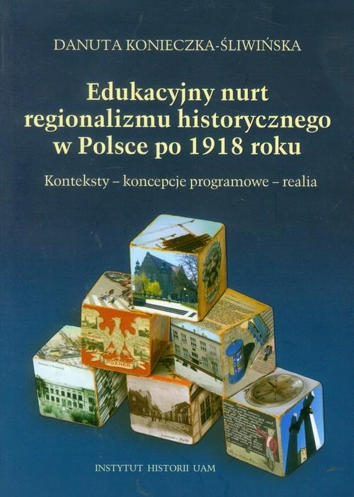 Edukacyjny nurt regionalizmu historycznego w Polsce po 1918 roku Konieczna-Śliwińska Danuta