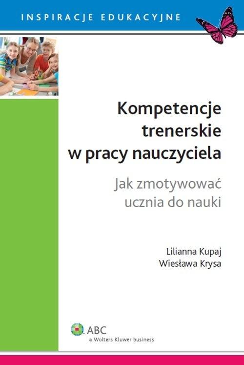 Kompetencje trenerskie w pracy nauczyciela. Jak zmotywować ucznia do nauki Krysa Wiesława, Kupaj Lilianna