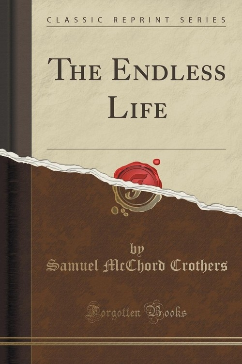The Endless Life (Classic Reprint) Crothers Samuel McChord