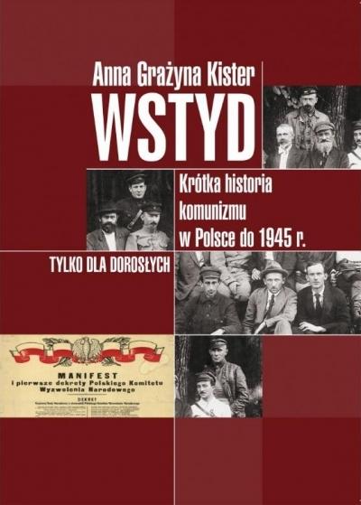Wstyd. Krótka historia komunizmu w Polsce do 1945r. Anna Grażyna Kister