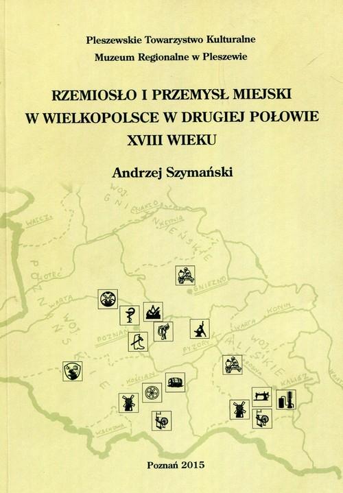 Rzemiosło i przemysł miejski w Wielkopolsce w drugiej połowie XVIII wieku Szymański Andrzej