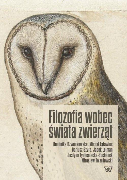 Filozofia wobec świata zwierząt Dzwonkowska Dominika, Latawiec Michał, Gzyra Dariusz, Lejman Jacek , Twardowski Mirosław , Tymieniec