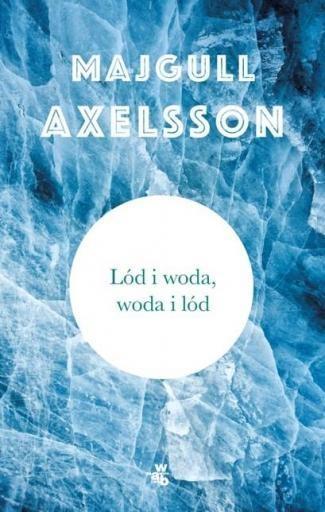 Lód i woda, woda i lód Axelsson Majgull