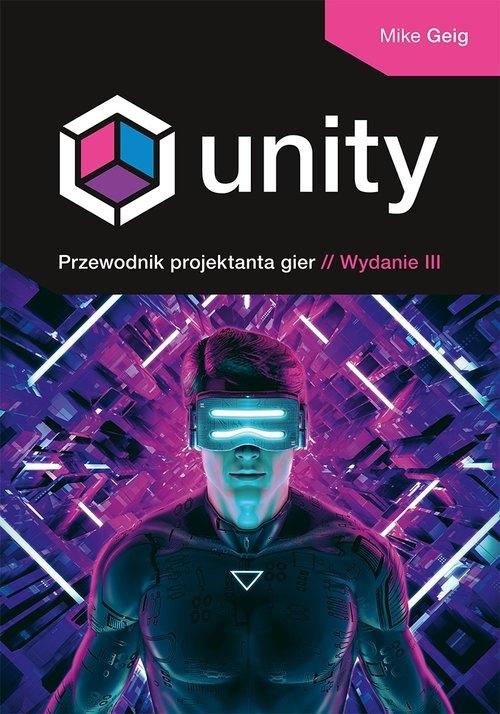 Unity. Przewodnik projektanta gier. Wydanie III Mike Geig