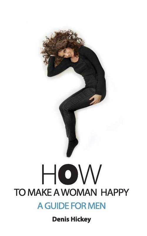 How To Make A Woman Happy, A Guide For Men Hickey Denis C