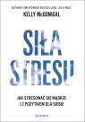 Siła stresu Jak stresować się mądrze i z pożytkiem dla siebie McGonigal Kelly