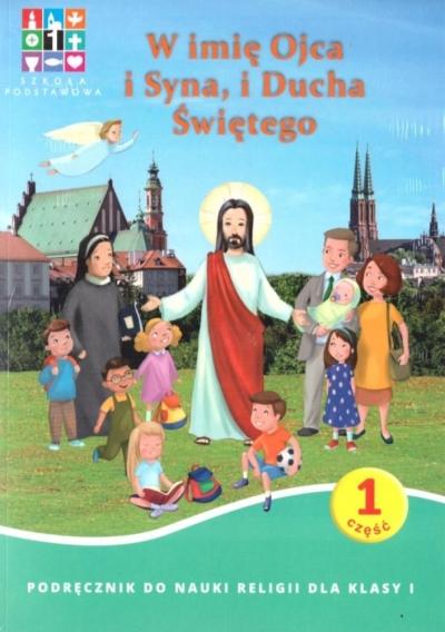 Katechizm. W imię Ojca i Syna, i Ducha Świętego. Część 1. Podręcznik do nauki religii dla klasy 1 praca zbiorowa