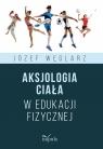 Aksjologia ciała w edukacji fizycznej Józef Węglarz