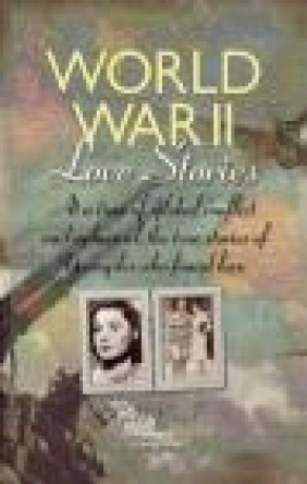 World War II Love Stories Andrew Roberts, Gill Paul