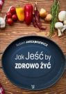 Jak Jeść by Zdrowo Żyć Jarząbkiewicz Robert
