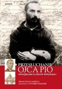 Przesłuchanie Ojca Pio.Odtajnione archiwa Watykanu Francesco Castelli
