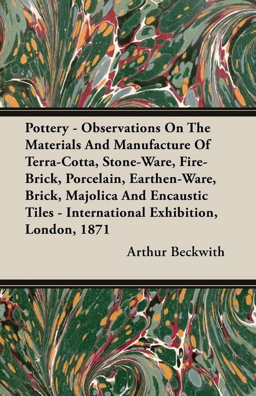 Pottery - Observations On The Materials And Manufacture Of Terra-Cotta, Stone-Ware, Fire-Brick, Porcelain, Earthen-Ware, Brick, Majolica And Encaustic Tiles - International Exhibition, London, 1871 Beckwith Arthur