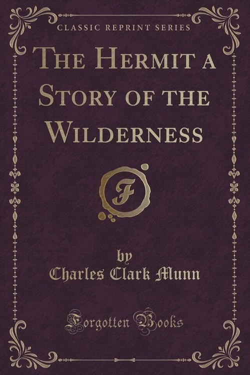 The Hermit a Story of the Wilderness (Classic Reprint) Munn Charles Clark