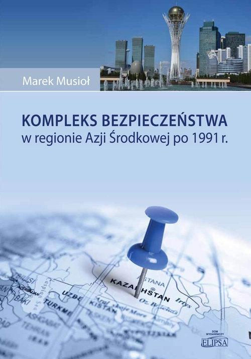 Kompleks bezpieczeństwa w regionie Azji Środkowej po 1991 r. Musioł Marek
