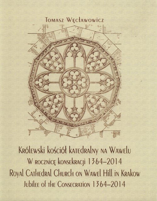 Królewski kościół katedralny na Wawelu w rocznicę konsekracji 1364-2014 Węcławowicz Tomasz