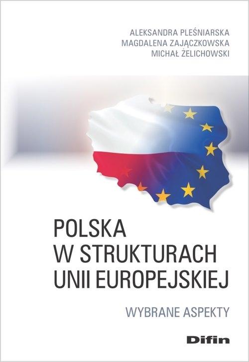 Polska w strukturach Unii Europejskiej Pleśniarska Aleksandra, Zajączkowska Magdalena, Żelichowski Michał