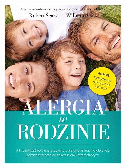 Alergia w rodzinie. Jak rozwiązać rodzinne problemy z alergią, astmą, nietolerancją pokarmową Robert Sears, William Sears