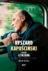 Ryszard Kapuściński z daleka i z bliska Marek  Kusiba