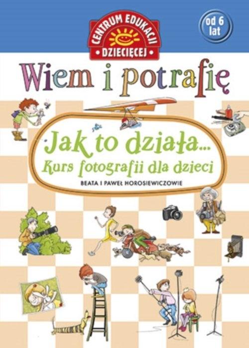 Wiem i potrafię Jak to działa Kurs fotografii dla dzieci Horosiewicz Beata, Horosiewicz Paweł