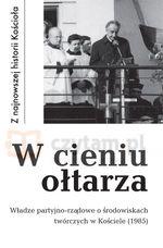 W cieniu ołtarza. Władze partyjno-rządowe o środowiskach twórczych w Kościele (1985) Krawczak Tadeusz (oprac.)