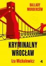Ballady morderców. Kryminalny Wrocław Iza Michalewicz