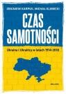 Czas samotności Ukraina i Ukraińcy w latach 1914-2018