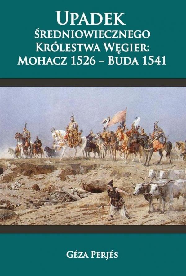 Upadek średniowiecznego Królestwa Węgier: Mohacz 1526-Buda 1541 Geza Perjes