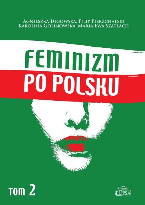 Feminizm po polsku Tom 2 Ługowska Agnieszka, Pierzchalski Filip, Golinowska Karolina, Szatlach Maria Ewa